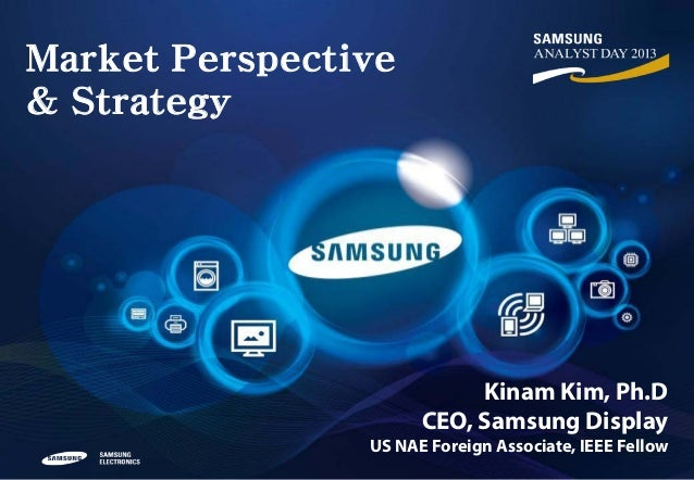 Market Perspective & Strategy  Kinam Kim, Ph.D CEO, Samsung Display  US NAE Foreign Associate, IEEE Fellow