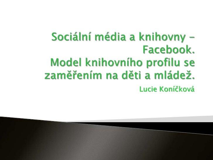Sociální média a knihovny - Facebook. Model knihovního profilu se zaměřením na děti a mládež.<br />Lucie Koníčková<br />
