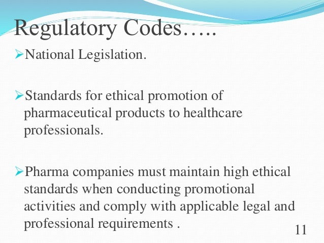 Regulatory Codes….. National Legislation. Standards for ethical promotion of pharmaceutical products to healthcare profe...
