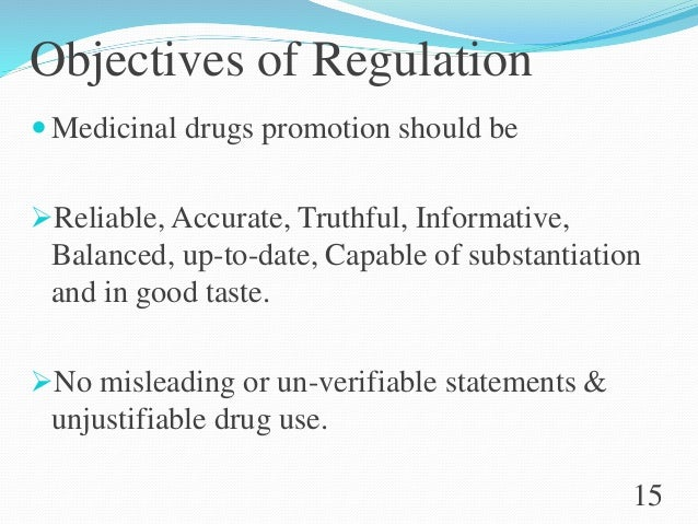 Objectives of Regulation  Medicinal drugs promotion should be Reliable, Accurate, Truthful, Informative, Balanced, up-to...
