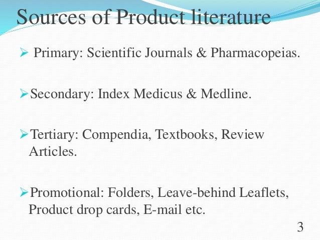 Sources of Product literature  Primary: Scientific Journals & Pharmacopeias. Secondary: Index Medicus & Medline. Tertia...