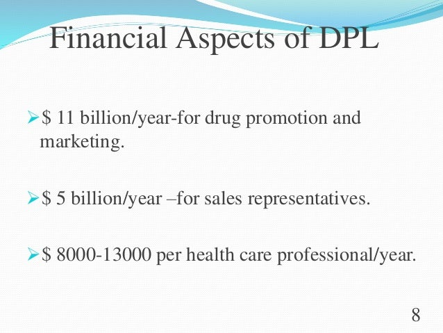 Financial Aspects of DPL $ 11 billion/year-for drug promotion and marketing. $ 5 billion/year –for sales representatives...