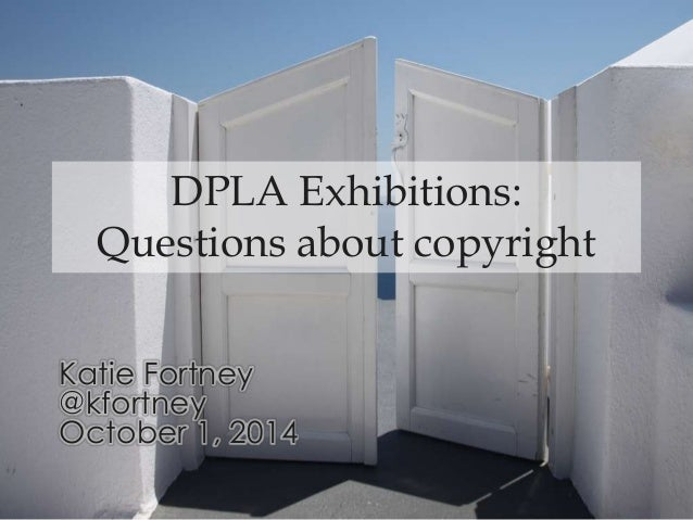 DPLA Exhibitions: Questions about copyright Katie Fortney @kfortney October 1, 2014