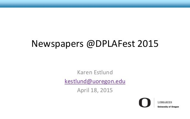 Newspapers @DPLAFest 2015 Karen Estlund kestlund@uoregon.edu April 18, 2015
