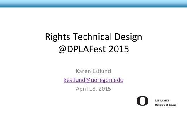 Rights Technical Design @DPLAFest 2015 Karen Estlund kestlund@uoregon.edu April 18, 2015
