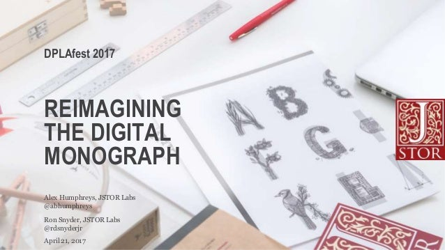 REIMAGINING THE DIGITAL MONOGRAPH @rdsnyderjr Ron Snyder, JSTOR Labs DPLAfest 2017 April 21, 2017 @abhumphreys Alex Humphr...