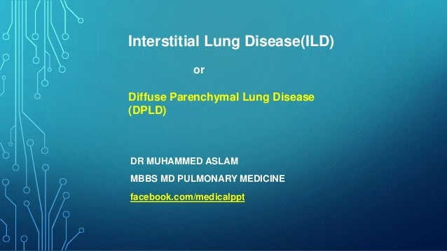 DR MUHAMMED ASLAM MBBS MD PULMONARY MEDICINE facebook.com/medicalppt Interstitial Lung Disease(ILD) or Diffuse Parenchymal...