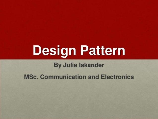 Design Pattern         By Julie IskanderMSc. Communication and Electronics