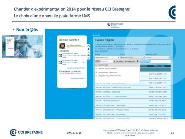 13 Chantier d'expérimentation 2014 pour le réseau CCI Bretagne: Le choix d'une nouvelle plate forme LMS • Numér@lis 19/11/...