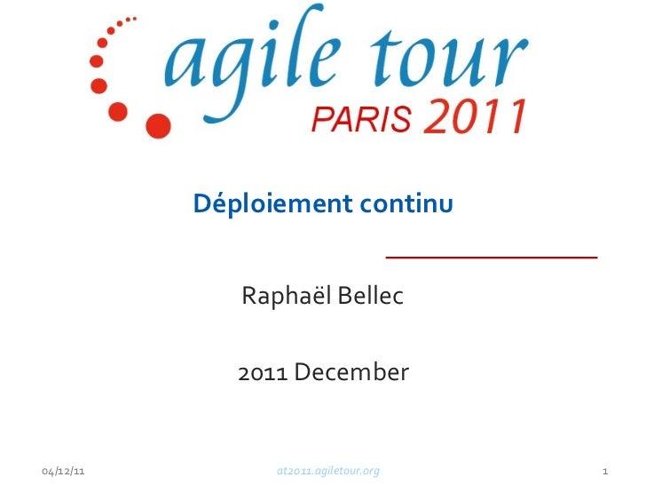 Déploiement continu Raphaël Bellec 2011 December at2011.agiletour.org 04/12/11