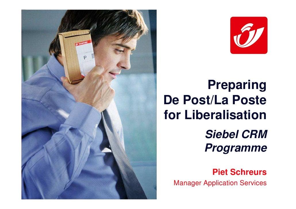 Preparing De Post/La Poste for Liberalisation           Siebel CRM           Programme              Piet Schreurs  Manager...