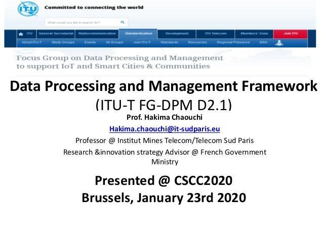 Data Processing and Management Framework (ITU-T FG-DPM D2.1) Prof. Hakima Chaouchi Hakima.chaouchi@it-sudparis.eu Professo...