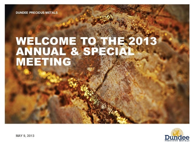 MAY 9, 2013 DUNDEE PRECIOUS METALS WELCOME TO THE 2013 ANNUAL & SPECIAL MEETING