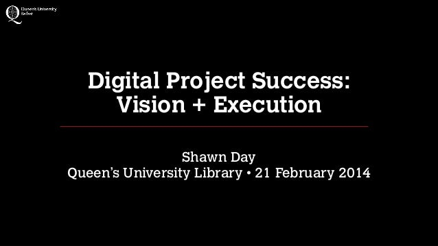 Digital Project Success: Vision + Execution !  Shawn Day Queen's University Library • 21 February 2014