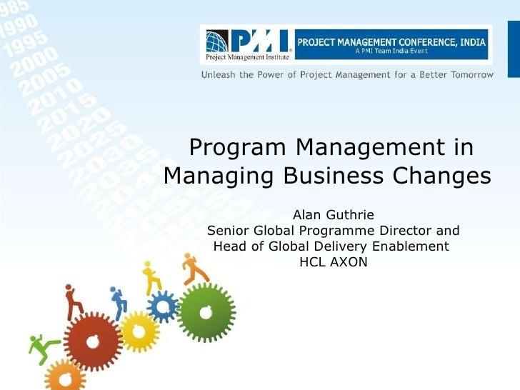Program Management in Managing Business Changes   Alan Guthrie Senior Global  Programme  Director and Head of Global Deliv...