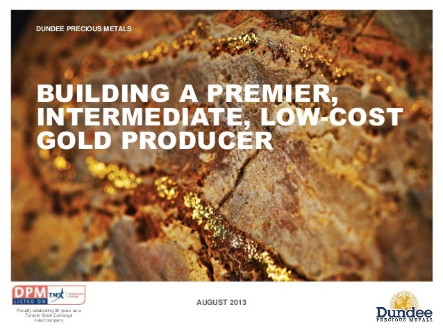 DUNDEE PRECIOUS METALS  BUILDING A PREMIER, INTERMEDIATE, LOW-COST GOLD PRODUCER  AUGUST 2013 Proudly celebrating 30 years...