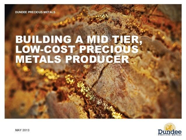 MAY 2013 DUNDEE PRECIOUS METALS BUILDING A MID TIER, LOW-COST PRECIOUS METALS PRODUCER