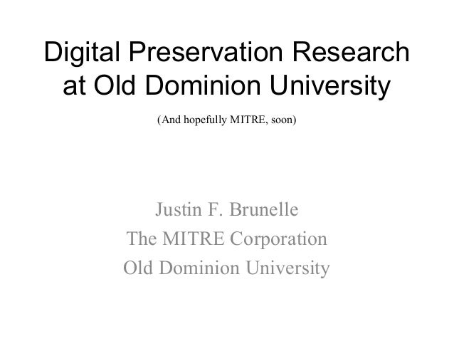 Digital Preservation Research at Old Dominion University Justin F. Brunelle The MITRE Corporation Old Dominion University ...