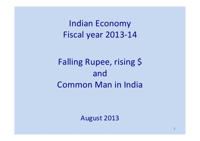 Indian	   Economy	    Fiscal	   year	   2013-­‐14	    Falling	   Rupee,	   rising	   $	   	    and	   	    Common	   Man	 ...