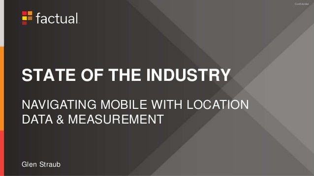 ConfidentialConfidential STATE OF THE INDUSTRY Glen Straub NAVIGATING MOBILE WITH LOCATION DATA & MEASUREMENT