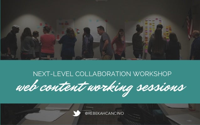 NEXT-LEVEL COLLABORATION WORKSHOP web content working sessions @REBEKAHCANCINO