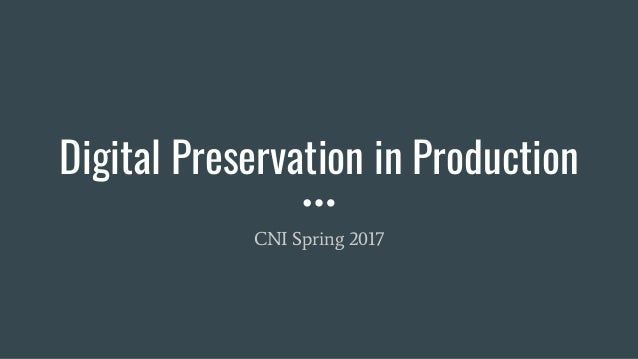 Digital Preservation in Production CNI Spring 2017