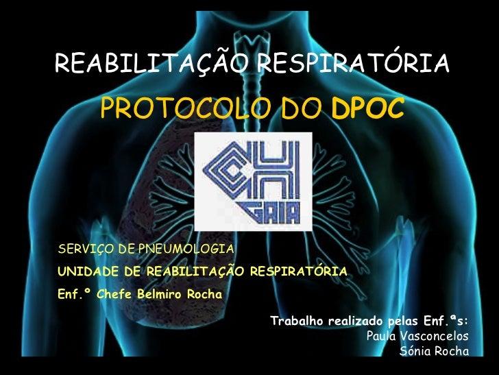 REABILITAÇÃO RESPIRATÓRIA       PROTOCOLO DO DPOC    SERVIÇO DE PNEUMOLOGIA UNIDADE DE REABILITAÇÃO RESPIRATÓRIA Enf.º Che...