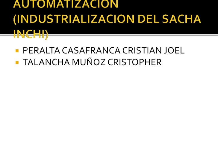 AUTOMATIZACION (INDUSTRIALIZACION DEL SACHA INCHI)<br />PERALTA CASAFRANCA CRISTIAN JOEL<br />TALANCHA MUÑOZ CRISTOPHER<br />
