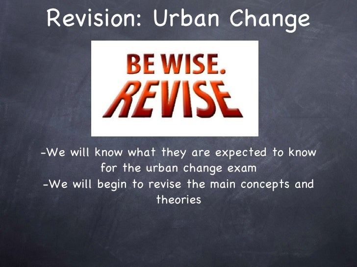 Revision: Urban Change <ul><li>-We will know what they are expected to know for the urban change exam </li></ul><ul><li>-W...