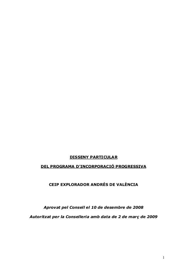 1 DISSENY PARTICULAR DEL PROGRAMA D'INCORPORACIÓ PROGRESSIVA CEIP EXPLORADOR ANDRÉS DE VALÈNCIA Aprovat pel Consell el 10 ...