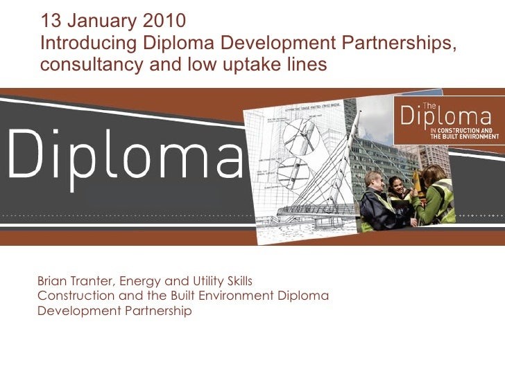13 January 2010 Introducing Diploma Development Partnerships, consultancy and low uptake lines Brian Tranter, Energy and U...