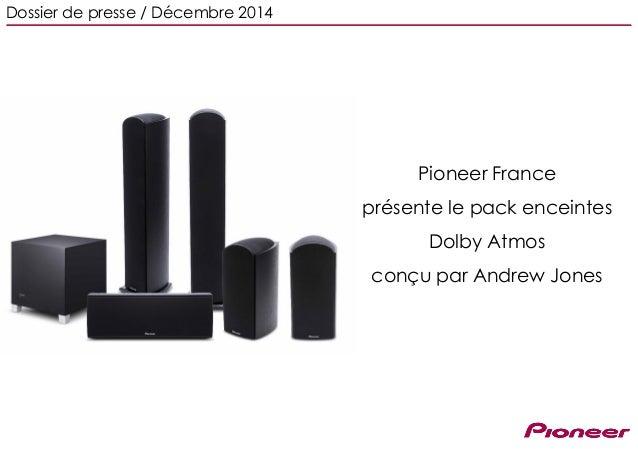 Pioneer France présente le pack enceintes Dolby Atmos conçu par Andrew Jones Dossier de presse / Décembre 2014