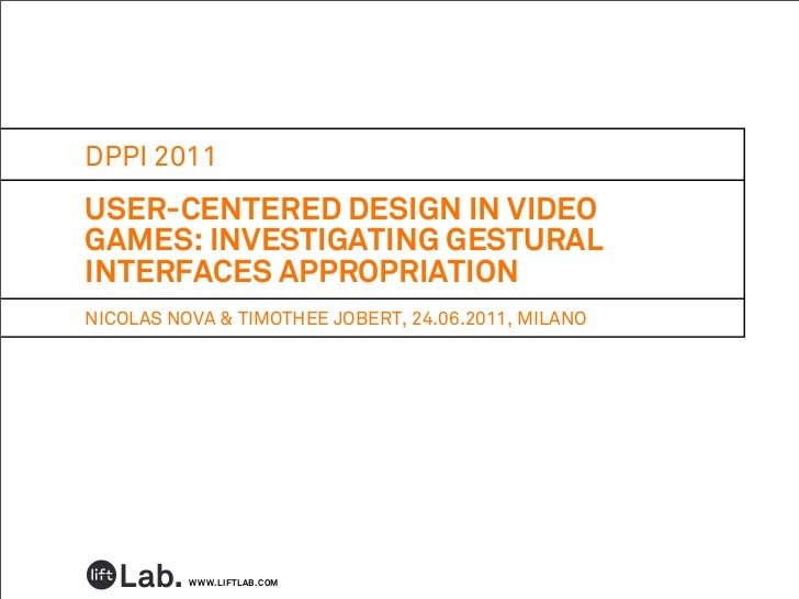 DPPI 2011USER-CENTERED DESIGN IN VIDEOGAMES: INVESTIGATING GESTURALINTERFACES APPROPRIATIONNICOLAS NOVA & TIMOTHEE JOBERT,...