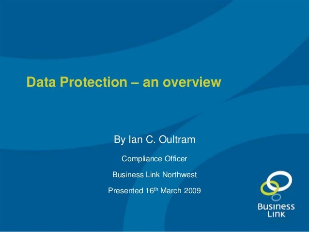 Data Protection – an overview             By Ian C. Oultram               Compliance Officer             Business Link Nor...