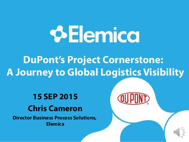 DuPont's Project Cornerstone: A Journey to Global Logistics Visibility 15 SEP 2015 Chris Cameron Director Business Process...