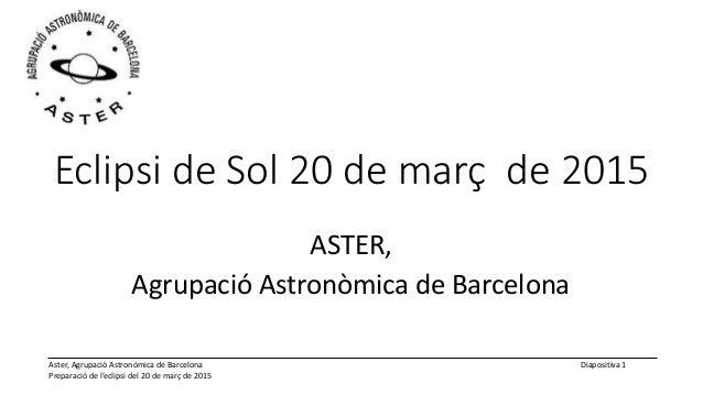 Aster, Agrupació Astronòmica de Barcelona Preparació de l'eclipsi del 20 de març de 2015 Diapositiva 1 Eclipsi de Sol 20 d...