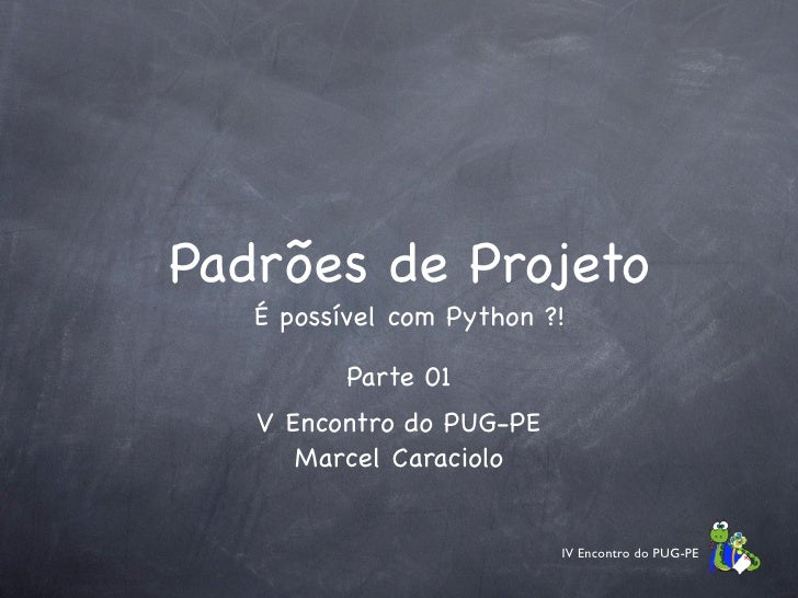 Padrões de Projeto    É possível com Python ?!            Parte 01    V Encontro do PUG-PE       Marcel Caraciolo         ...