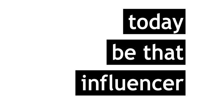 today be that influencer