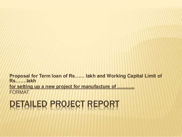 DETAILED PROJECT REPORT Proposal for Term loan of Rs…… lakh and Working Capital Limit of Rs…….lakh for setting up a new pr...