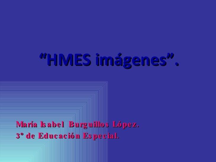 """"""" HMES imágenes"""". <ul><li>María Isabel  Burguillos López. </li></ul><ul><li>3º de Educación Especial. </li></ul>"""