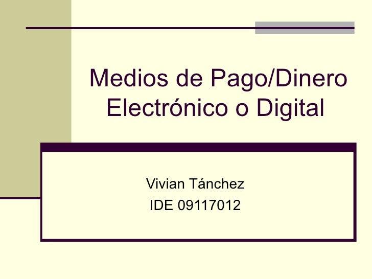 Medios de Pago/Dinero Electrónico o Digital   Vivian Tánchez IDE 09117012