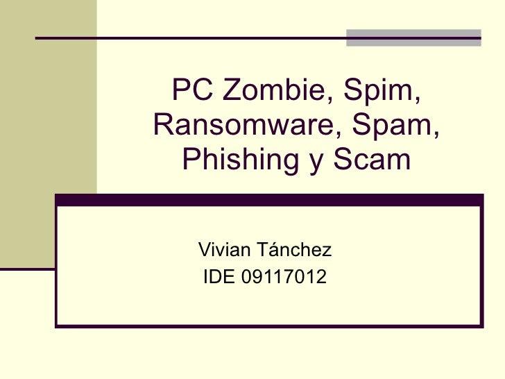 PC Zombie, Spim, Ransomware, Spam, Phishing y Scam Vivian Tánchez IDE 09117012