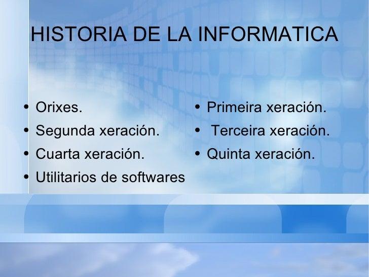 HISTORIA DE LA INFORMATICA <ul><li>Orixes.  </li></ul><ul><li>Segunda xeración. </li></ul><ul><li>Cuarta xeración. </li></...