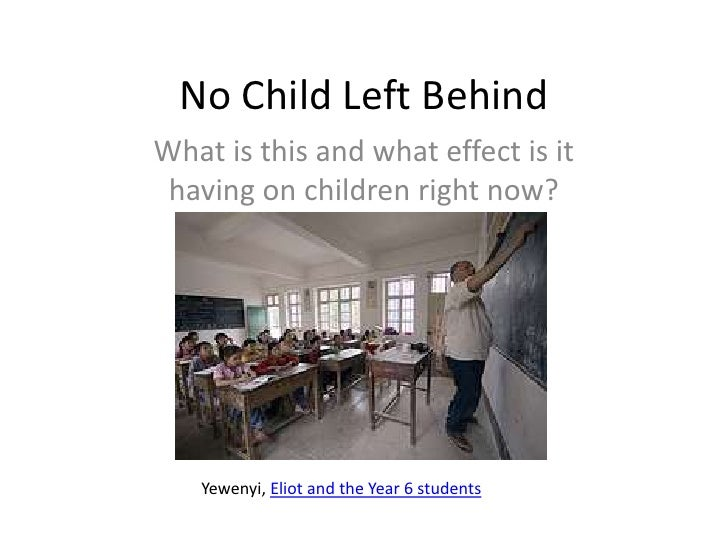 No Child Left Behind<br />What is this and what effect is it having on children right now?<br />Yewenyi, Eliot and the Yea...