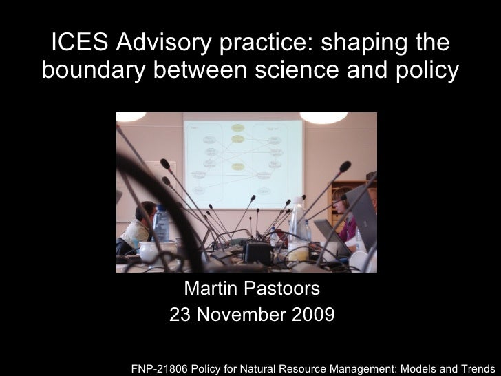 ICES Advisory practice: shaping the boundary between science and policy Martin Pastoors 23 November 2009 FNP-21806 Policy ...