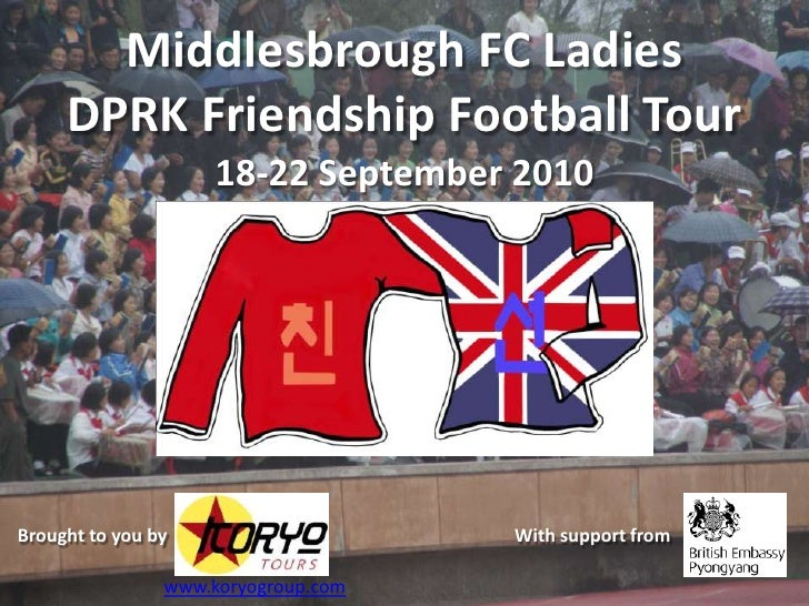 Middlesbrough FC Ladies DPRK Friendship Football Tour<br />18-22 September 2010<br />Brought to you by <br />With support ...