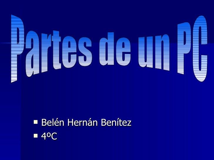 <ul><li>Belén Hernán Benítez </li></ul><ul><li>4ºC </li></ul>Partes de un PC