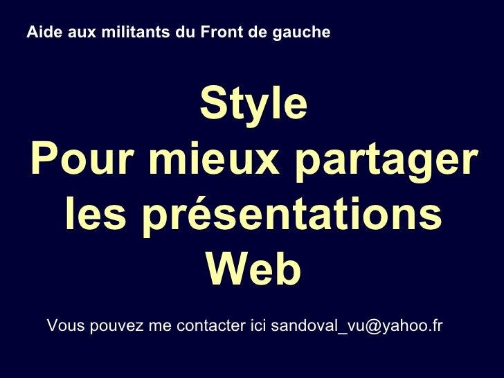Style Pour mieux partager les présentations Web Aide aux militants du Front de gauche Vous pouvez me contacter ici sandova...