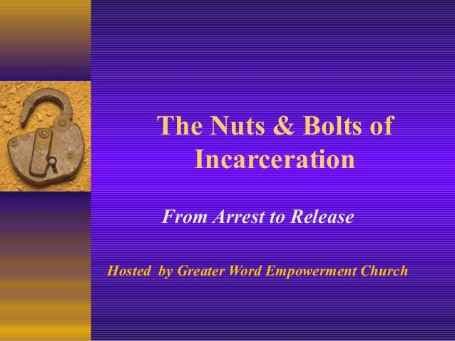 The Nuts & Bolts of Incarceration From Arrest to Release Hosted by Greater Word Empowerment Church