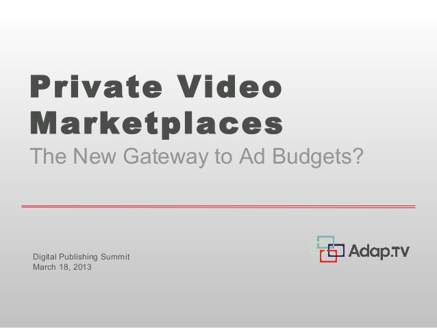 Private VideoMarketplacesThe New Gateway to Ad Budgets?Digital Publishing SummitMarch 18, 2013